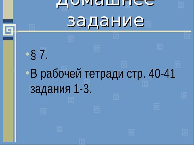 Домашнее задание § 7. В рабочей тетради стр. 40-41 задания 1-3.