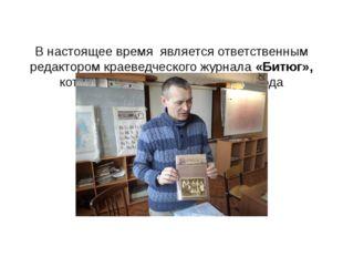 В настоящее время является ответственным редактором краеведческого журнала «