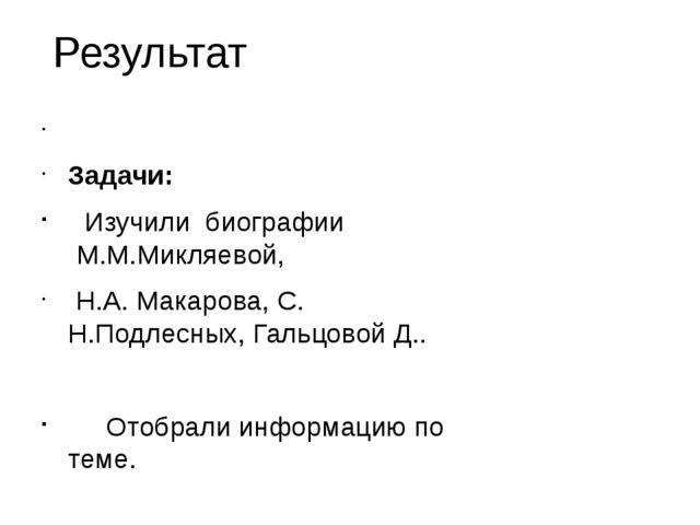 Результат Задачи: Изучили биографии М.М.Микляевой, Н.А. Макарова, С. Н.Подлес...