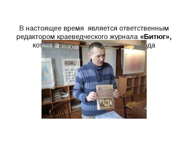 В настоящее время является ответственным редактором краеведческого журнала «...