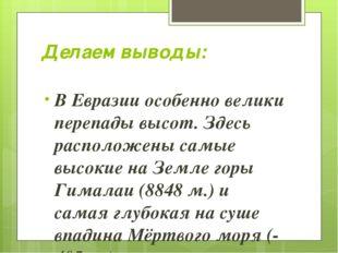 Делаем выводы: В Евразии особенно велики перепады высот. Здесь расположены са
