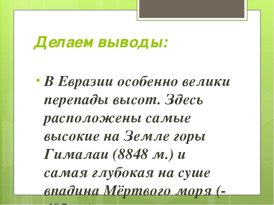 Делаем выводы: В Евразии особенно велики перепады высот. Здесь расположены са...