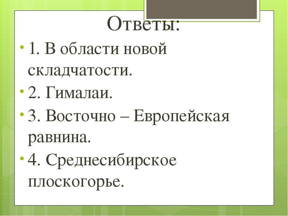 Ответы: 1. В области новой складчатости. 2. Гималаи. 3. Восточно – Европейска...