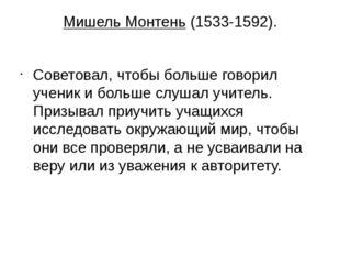 Мишель Монтень (1533-1592). Советовал, чтобы больше говорил ученик и больше с