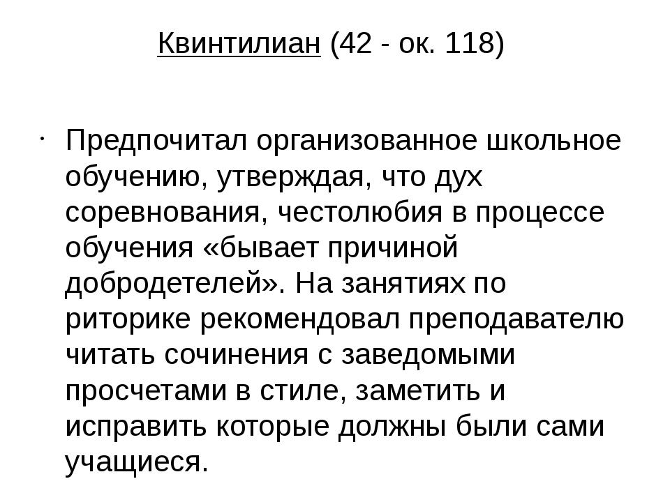 Квинтилиан (42- ок. 118) Предпочитал организованное школьное обучению, утвер...