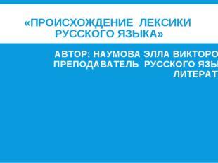 «ПРОИСХОЖДЕНИЕ ЛЕКСИКИ РУССКОГО ЯЗЫКА» АВТОР: НАУМОВА ЭЛЛА ВИКТОРОВНА, ПРЕПО
