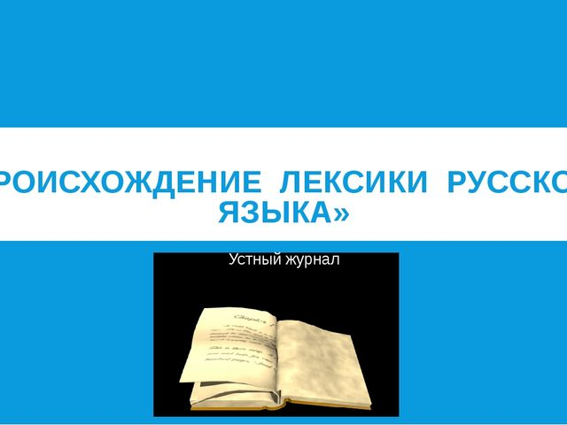 «ПРОИСХОЖДЕНИЕ ЛЕКСИКИ РУССКОГО ЯЗЫКА» Устный журнал