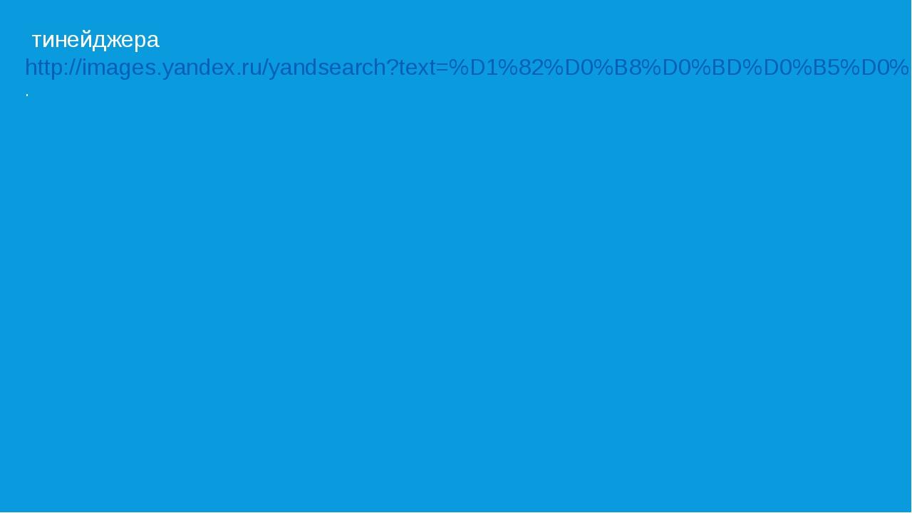 тинейджера http://images.yandex.ru/yandsearch?text=%D1%82%D0%B8%D0%BD%D0%B5%...