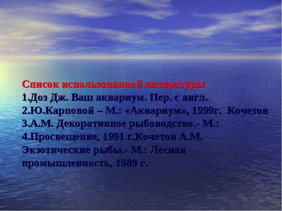 Список использованной литературы 1.Доз Дж. Ваш аквариум. Пер. с англ. 2.Ю.Кар...