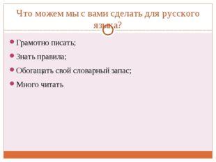 Что можем мы с вами сделать для русского языка? Грамотно писать; Знать правил