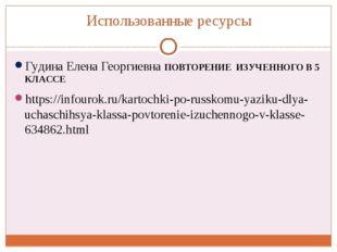 Использованные ресурсы Гудина Елена Георгиевна ПОВТОРЕНИЕ ИЗУЧЕННОГО В 5 КЛАС