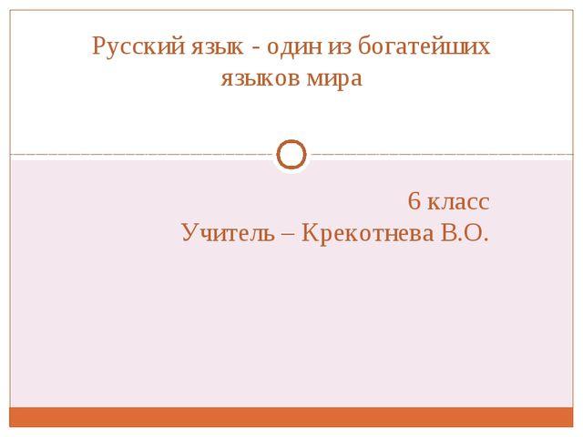 6 класс Учитель – Крекотнева В.О. Русский язык - один из богатейших языков мира