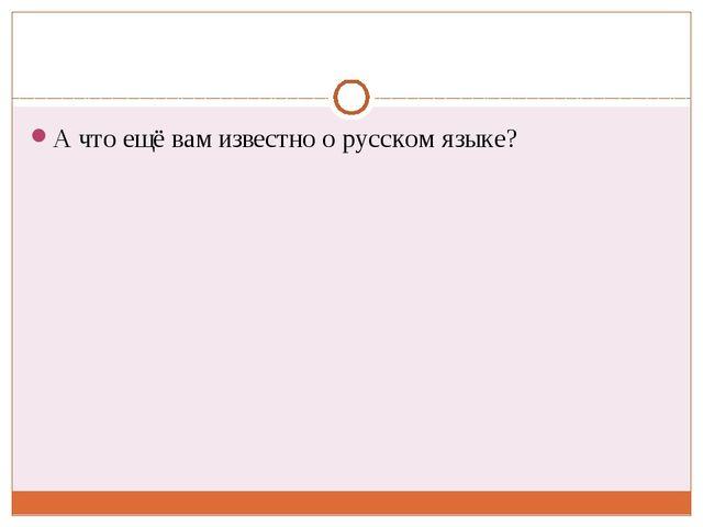 А что ещё вам известно о русском языке?