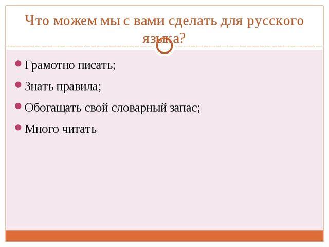 Что можем мы с вами сделать для русского языка? Грамотно писать; Знать правил...