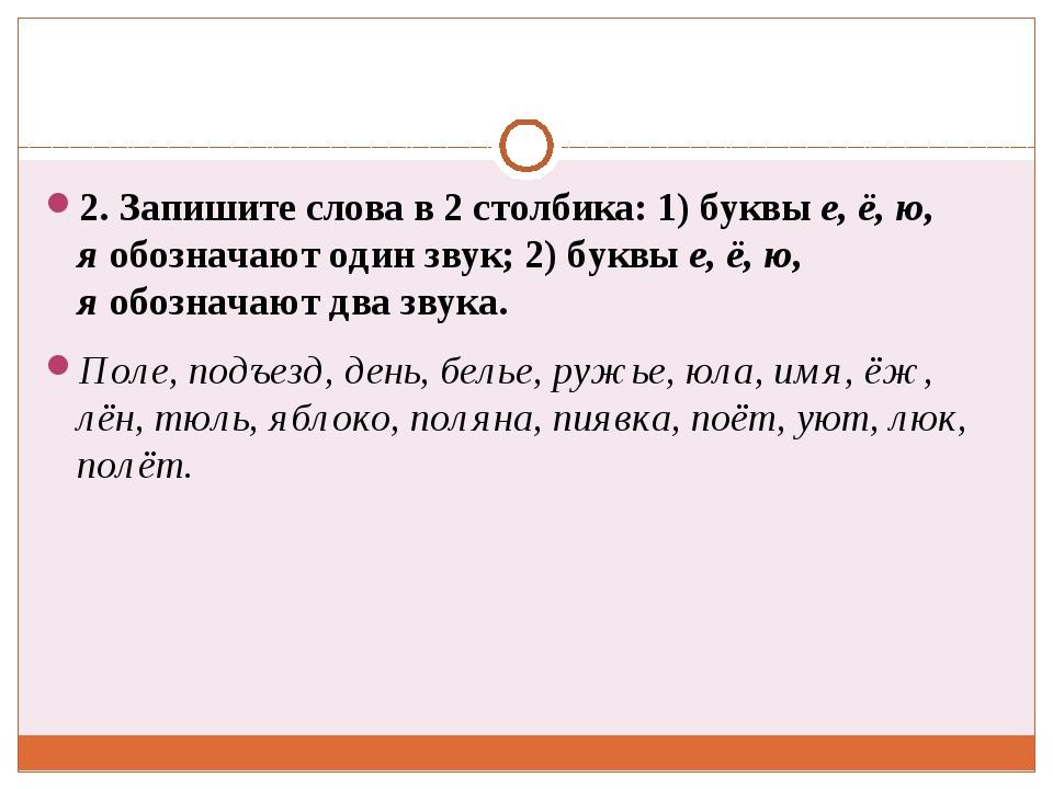 2. Запишите слова в 2 столбика: 1) буквые, ё, ю, яобозначают один звук; 2)...