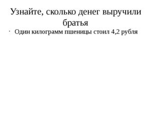 Узнайте, сколько денег выручили братья Один килограмм пшеницы стоил 4,2 рубля