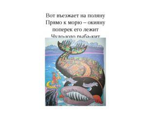 Вот въезжает на поляну Прямо к морю – окияну поперек его лежит Чудо-юдо рыба-