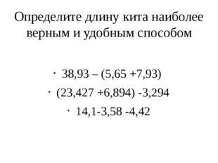 Определите длину кита наиболее верным и удобным способом 38,93 – (5,65 +7,93)