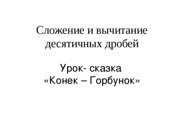 Сложение и вычитание десятичных дробей Урок- сказка «Конек – Горбунок»