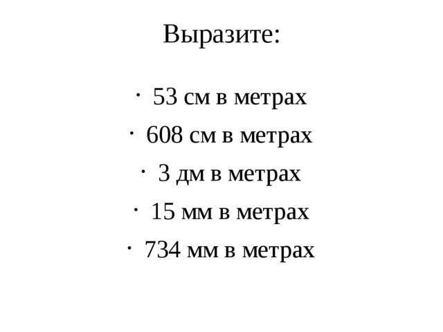 Выразите: 53 см в метрах 608 см в метрах 3 дм в метрах 15 мм в метрах 734 мм...