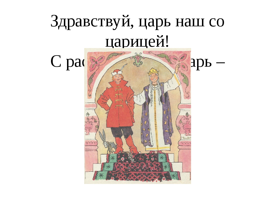 Здравствуй, царь наш со царицей! С распрекрасной Царь – девицей!