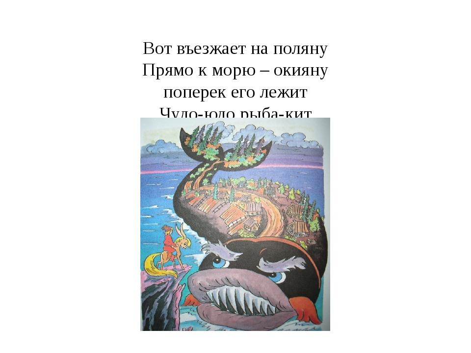 Вот въезжает на поляну Прямо к морю – окияну поперек его лежит Чудо-юдо рыба-...