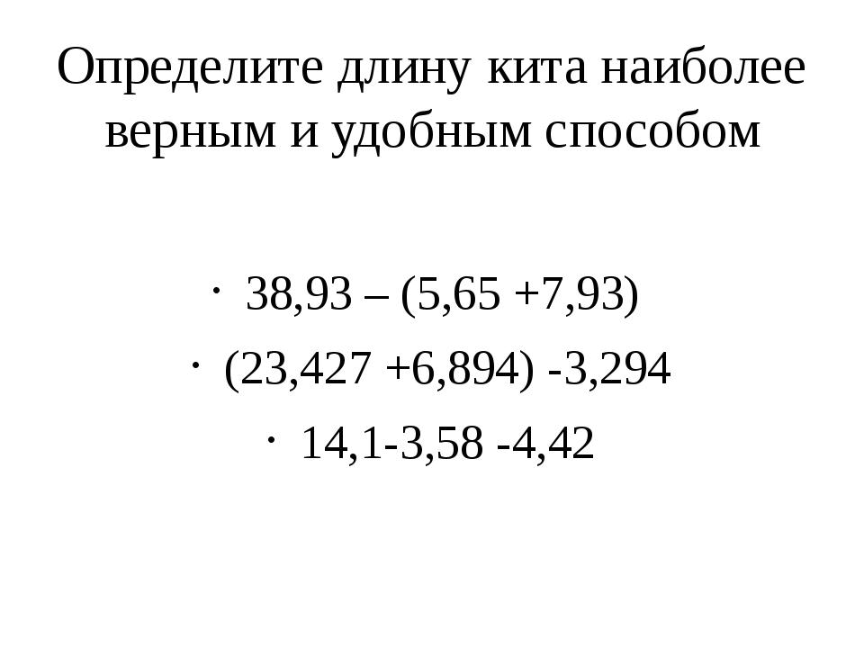 Определите длину кита наиболее верным и удобным способом 38,93 – (5,65 +7,93)...