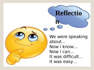 Reflection We were speaking about… Now I know… Now I can… It was difficult… I