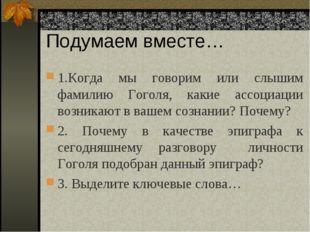 Подумаем вместе… 1.Когда мы говорим или слышим фамилию Гоголя, какие ассоциац
