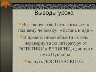 Выводы урока Все творчество Гоголя взывает к падшему человеку: «Встань и иди!