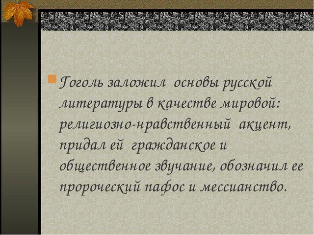 Гоголь заложил основы русской литературы в качестве мировой: религиозно-нравс...