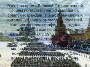 Всего за время Великой Отечественной войны погибло более 20 миллионов советск