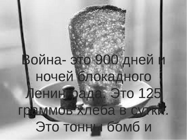 Война- это 900 дней и ночей блокадного Ленинграда. Это 125 граммов хлеба в су...