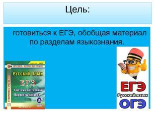 Цель: готовиться к ЕГЭ, обобщая материал по разделам языкознания.