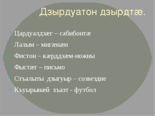 Дзырдуатон дзырдтæ. Цардуалдзæг – сабибонтæ Лалым – мигæнæн Фистон – кæрддзæм