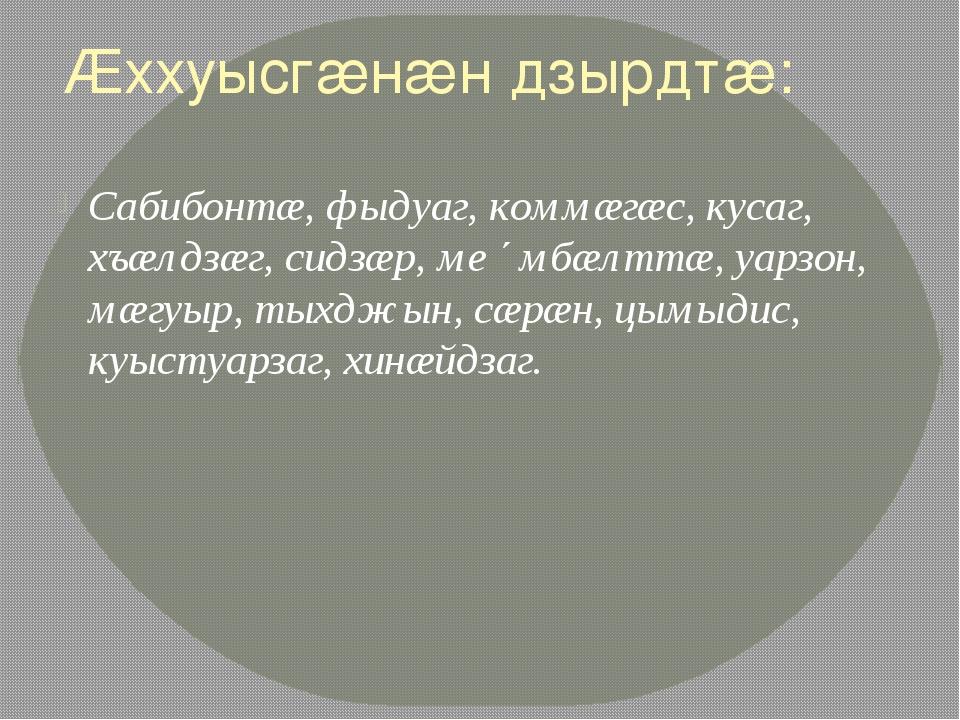 Æххуысгæнæн дзырдтæ: Сабибонтæ, фыдуаг, коммæгæс, кусаг, хъæлдзæг, сидзæр, ме...