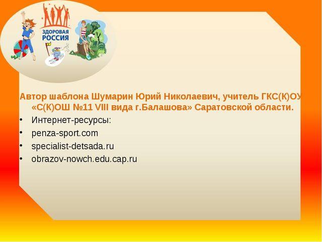 Автор шаблона Шумарин Юрий Николаевич, учитель ГКС(К)ОУ «С(К)ОШ №11 VIII вид...