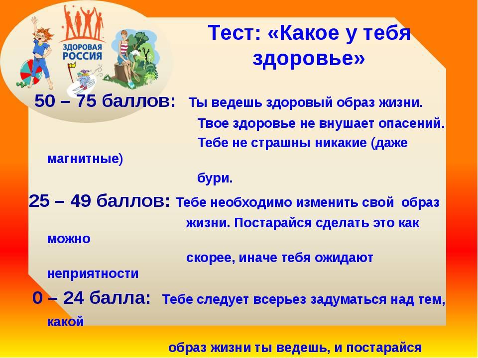 Тест: «Какое у тебя здоровье» 50 – 75 баллов: Ты ведешь здоровый образ жизни....