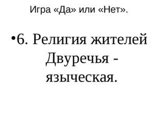 Игра «Да» или «Нет». 6. Религия жителей Двуречья - языческая.