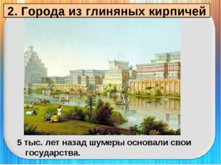 2. Города из глиняных кирпичей 5 тыс. лет назад шумеры основали свои государс