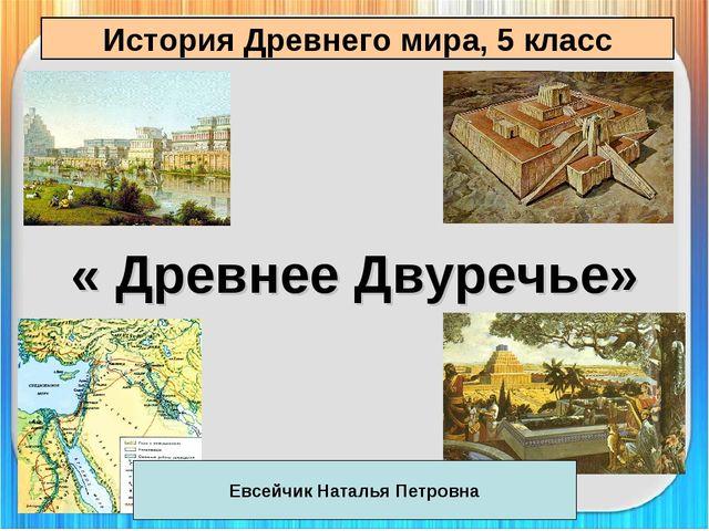 История Древнего мира, 5 класс « Древнее Двуречье» Евсейчик Наталья Петровна