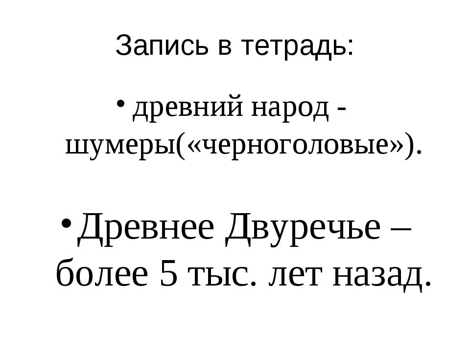 Запись в тетрадь: древний народ - шумеры(«черноголовые»). Древнее Двуречье –...