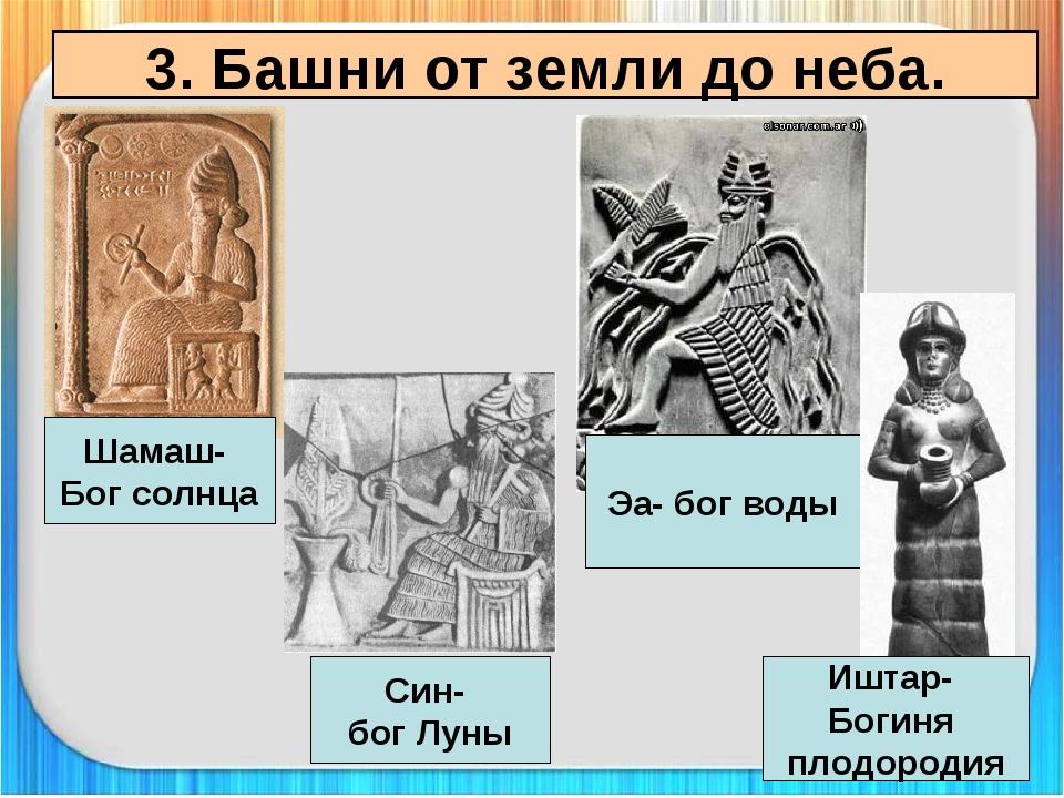 3. Башни от земли до неба. Шамаш- Бог солнца Син- бог Луны Эа- бог воды Иштар...