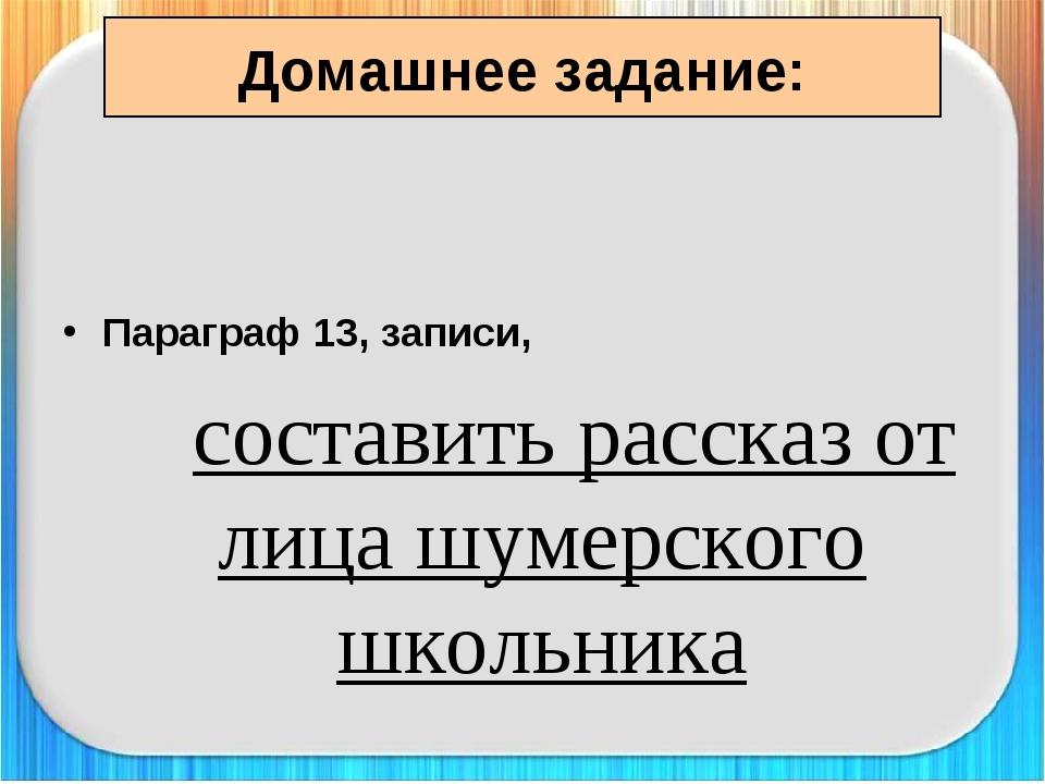 Домашнее задание: Параграф 13, записи, составить рассказ от лица шумерского...
