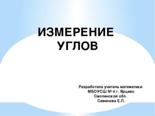 ИЗМЕРЕНИЕ УГЛОВ Разработала учитель математики МБОУСШ № 4 г. Ярцево Смоленско