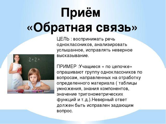 Приём «Обратная связь» ЦЕЛЬ : воспринимать речь одноклассников, анализировать...