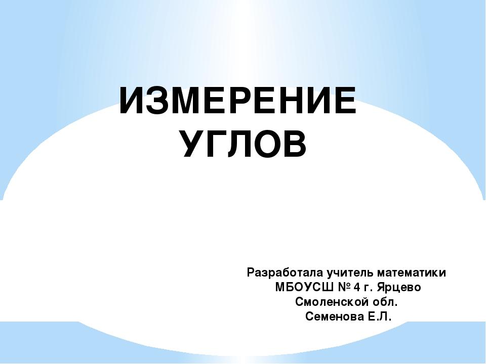 ИЗМЕРЕНИЕ УГЛОВ Разработала учитель математики МБОУСШ № 4 г. Ярцево Смоленско...