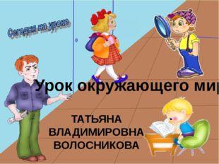 Урок окружающего мира Волосникова Татьяна Владимировна Урок окружающего мира