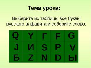 Q Y F G J S Р V D N Z И Г Б Тема урока: Ы Выберите из таблицы все буквы русс