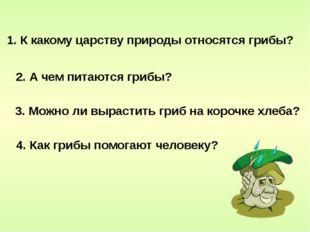 1. К какому царству природы относятся грибы? 3. Можно ли вырастить гриб на ко